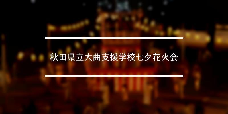 秋田県立大曲支援学校七夕花火会 2019年 [祭の日]