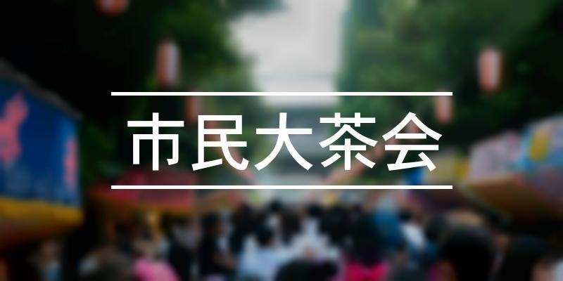 市民大茶会 2019年 [祭の日]