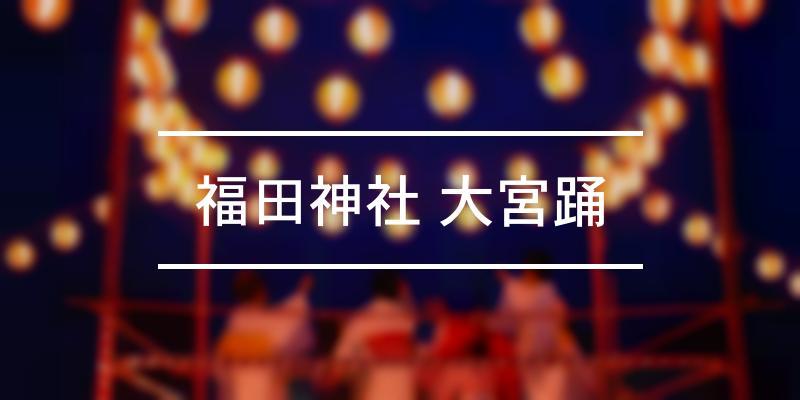 福田神社 大宮踊 2019年 [祭の日]