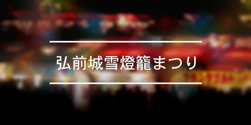 弘前城雪燈籠まつり 2021年 [祭の日]