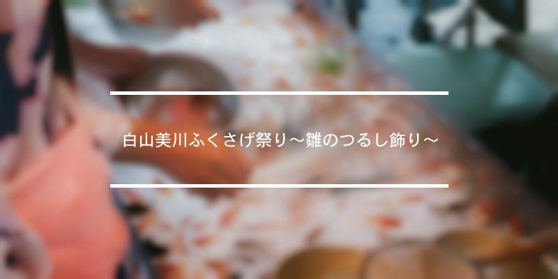 白山美川ふくさげ祭り~雛のつるし飾り~ 2020年 [祭の日]