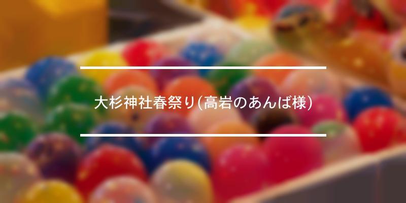 大杉神社春祭り(高岩のあんば様) 2020年 [祭の日]