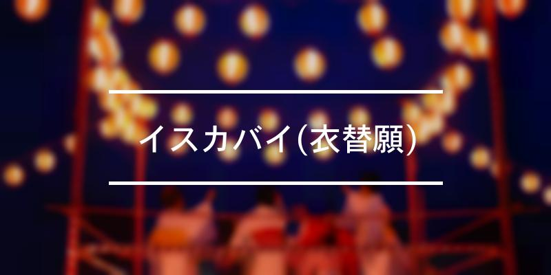 イスカバイ(衣替願) 2020年 [祭の日]