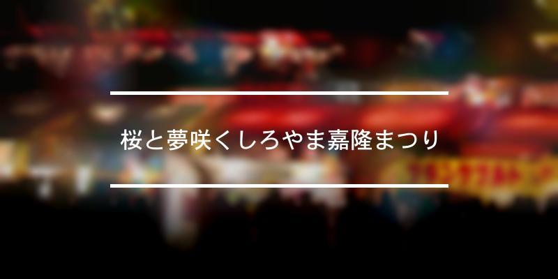 桜と夢咲くしろやま嘉隆まつり 2020年 [祭の日]