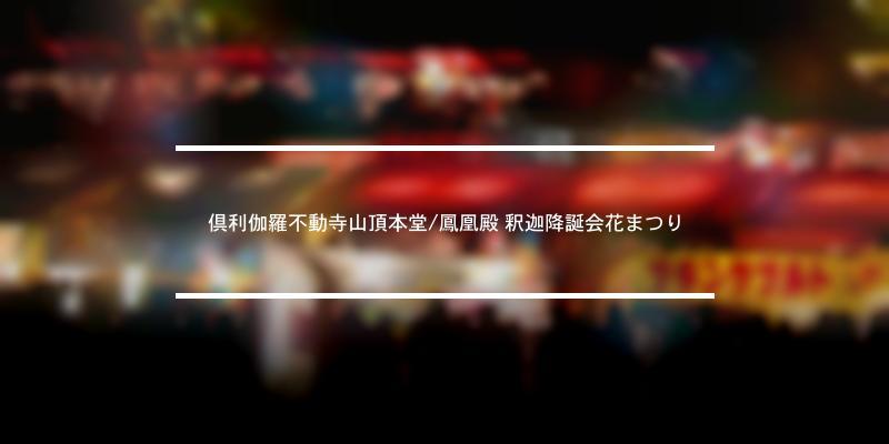 倶利伽羅不動寺山頂本堂/鳳凰殿 釈迦降誕会花まつり 2020年 [祭の日]