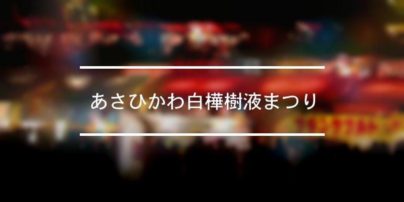 あさひかわ白樺樹液まつり 2020年 [祭の日]