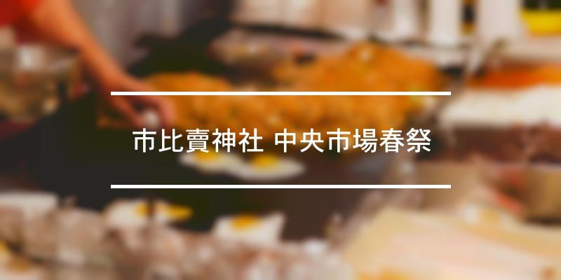 市比賣神社 中央市場春祭 2021年 [祭の日]