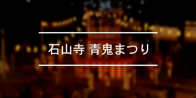 石山寺 青鬼まつり 2020年 [祭の日]