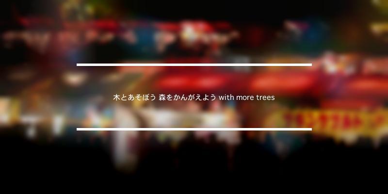 木とあそぼう 森をかんがえよう with more trees 2020年 [祭の日]