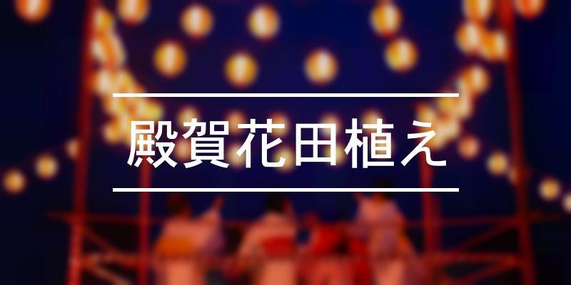殿賀花田植え 2021年 [祭の日]