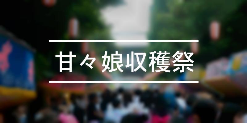 甘々娘収穫祭 2021年 [祭の日]