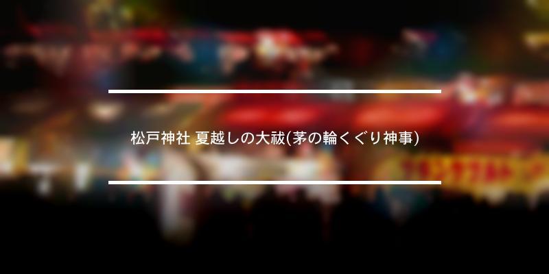 松戸神社 夏越しの大祓(茅の輪くぐり神事) 2021年 [祭の日]