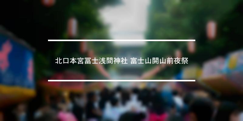 北口本宮冨士浅間神社 富士山開山前夜祭 2020年 [祭の日]