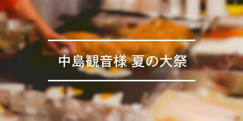中島観音様 夏の大祭 2021年 [祭の日]