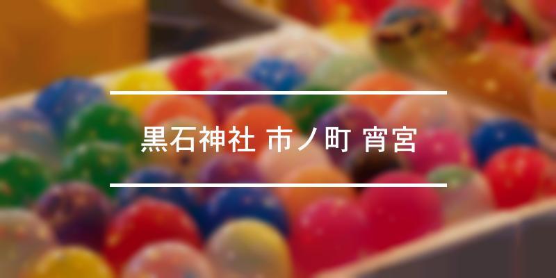 黒石神社 市ノ町 宵宮 2020年 [祭の日]