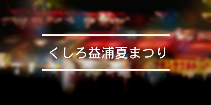 くしろ益浦夏まつり 2021年 [祭の日]