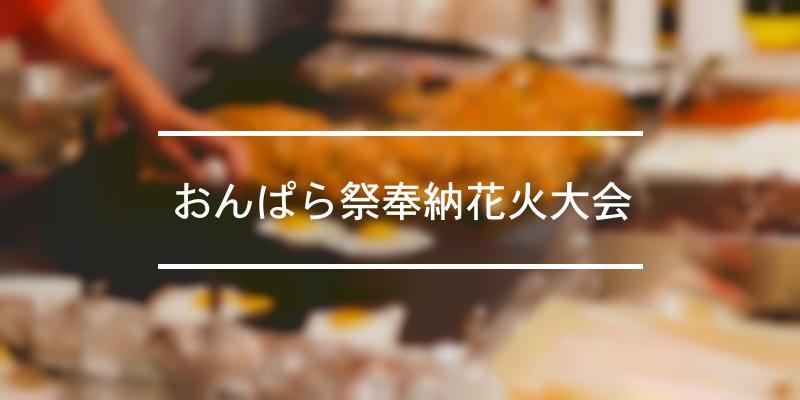 おんぱら祭奉納花火大会 2021年 [祭の日]