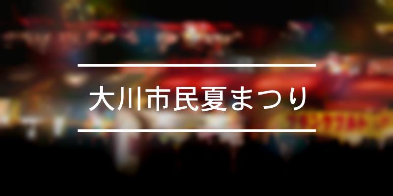 大川市民夏まつり 2021年 [祭の日]