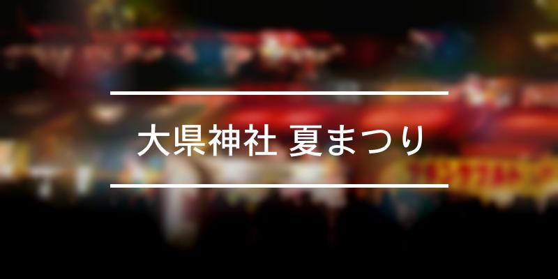 大県神社 夏まつり 2021年 [祭の日]