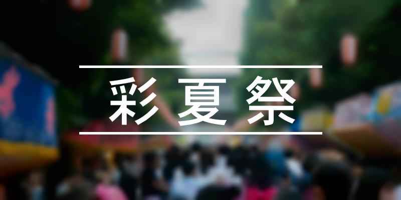 彩夏祭 2021年 [祭の日]