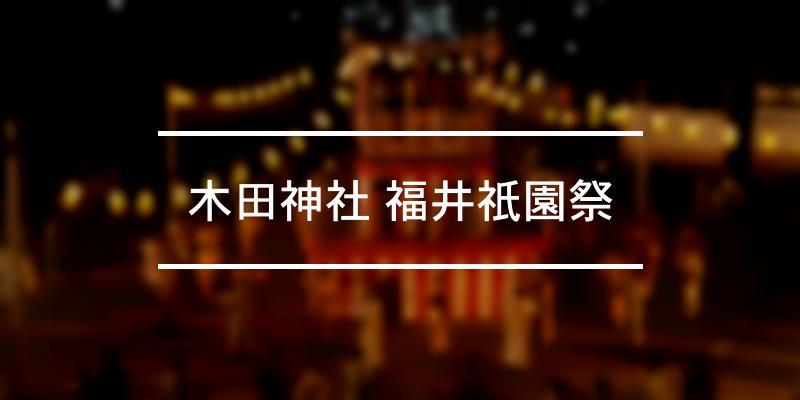 木田神社 福井祇園祭 2021年 [祭の日]