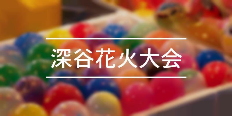 深谷花火大会 2021年 [祭の日]