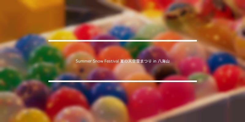Summer Snow Festival 夏の天空雪まつり in 八海山 2021年 [祭の日]