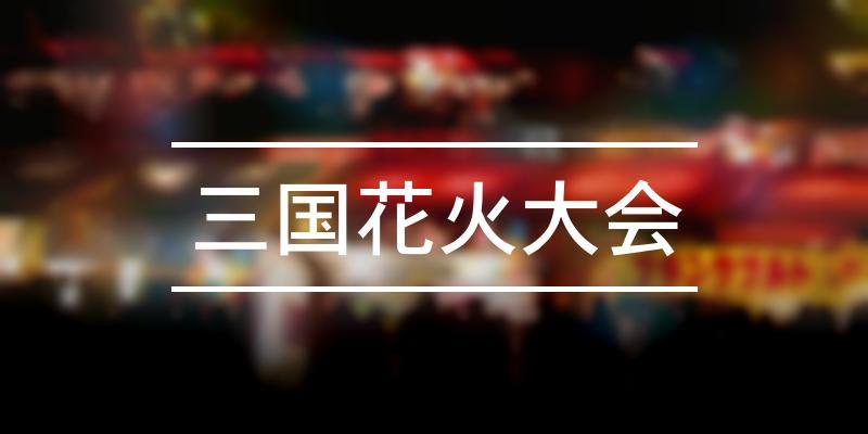 三国花火大会 2021年 [祭の日]