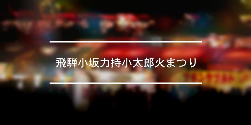 飛騨小坂力持小太郎火まつり 2021年 [祭の日]