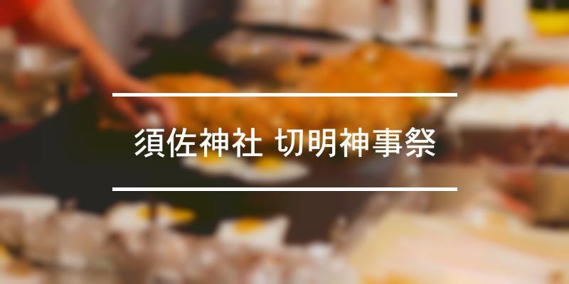 須佐神社 切明神事祭 2021年 [祭の日]