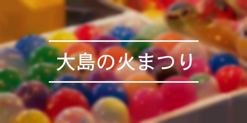 大島の火まつり 2021年 [祭の日]