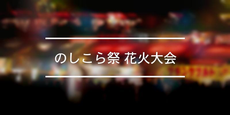 のしこら祭 花火大会 2021年 [祭の日]