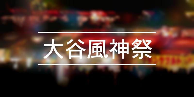 大谷風神祭 2021年 [祭の日]