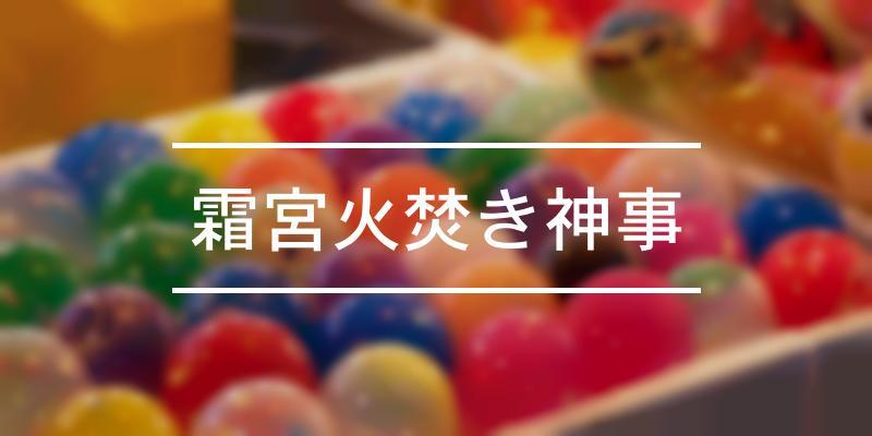 霜宮火焚き神事 2021年 [祭の日]