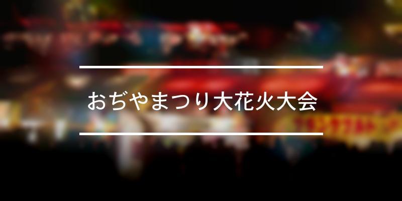 おぢやまつり大花火大会 2021年 [祭の日]