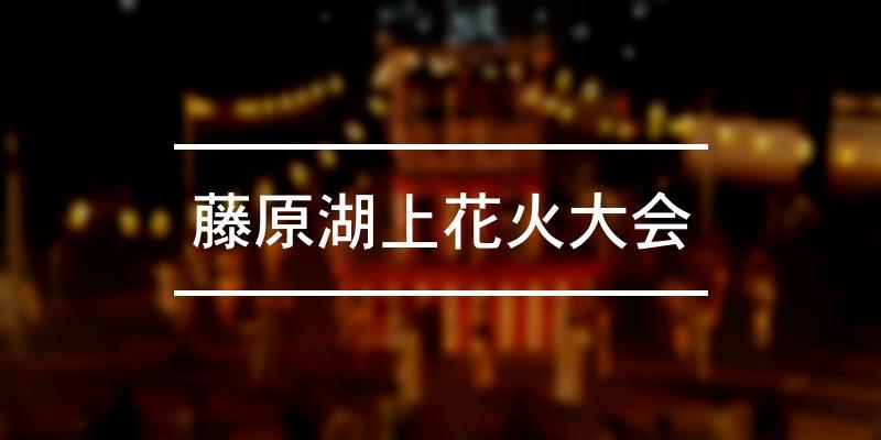 藤原湖上花火大会 2021年 [祭の日]