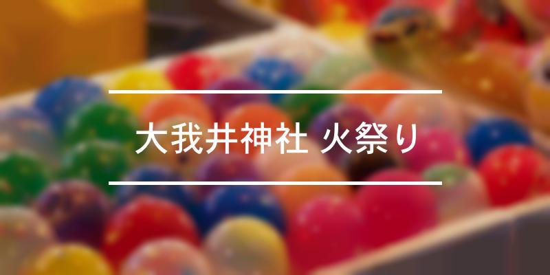 大我井神社 火祭り 2020年 [祭の日]
