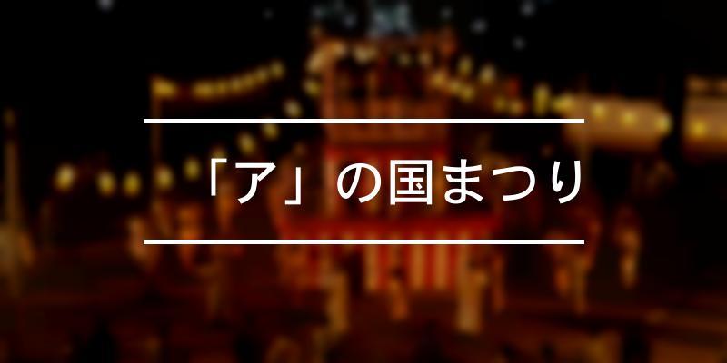 「ア」の国まつり 2021年 [祭の日]