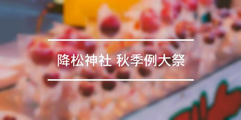 降松神社 秋季例大祭 2020年 [祭の日]
