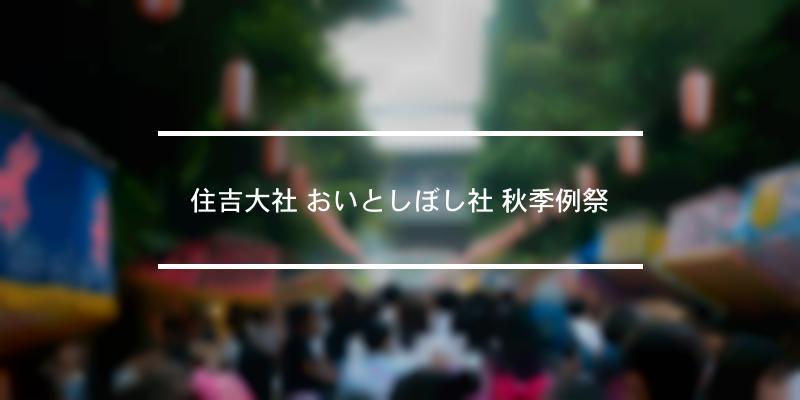 住吉大社 おいとしぼし社 秋季例祭 2021年 [祭の日]
