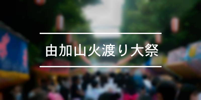 由加山火渡り大祭 2021年 [祭の日]