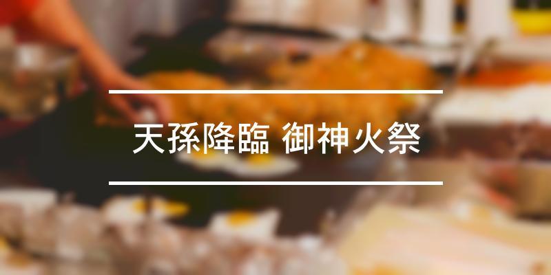 天孫降臨 御神火祭 2021年 [祭の日]