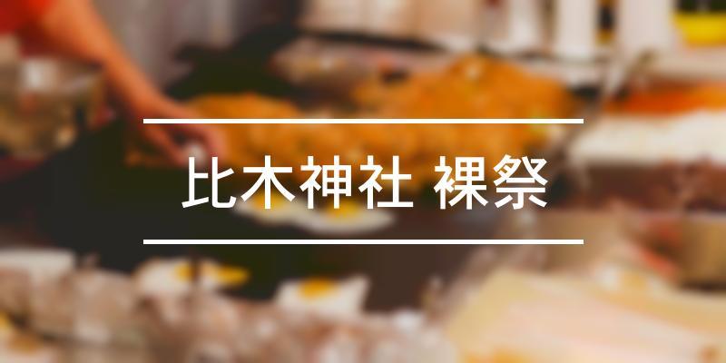 比木神社 裸祭 2021年 [祭の日]