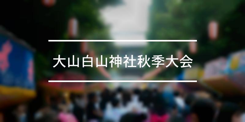 大山白山神社秋季大会 2020年 [祭の日]