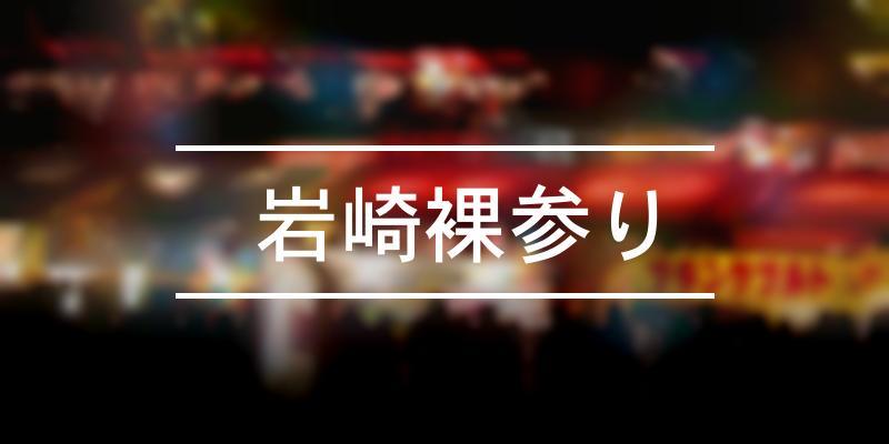 岩崎裸参り 2020年 [祭の日]