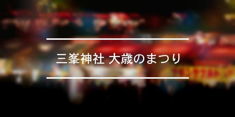 三峯神社 大歳のまつり 2020年 [祭の日]