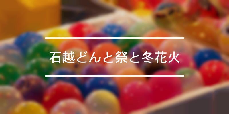 石越どんと祭と冬花火 2021年 [祭の日]