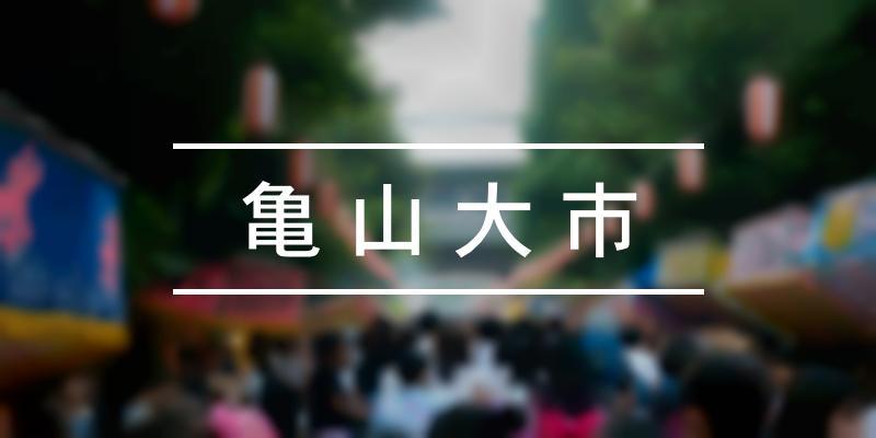 亀山大市 2021年 [祭の日]
