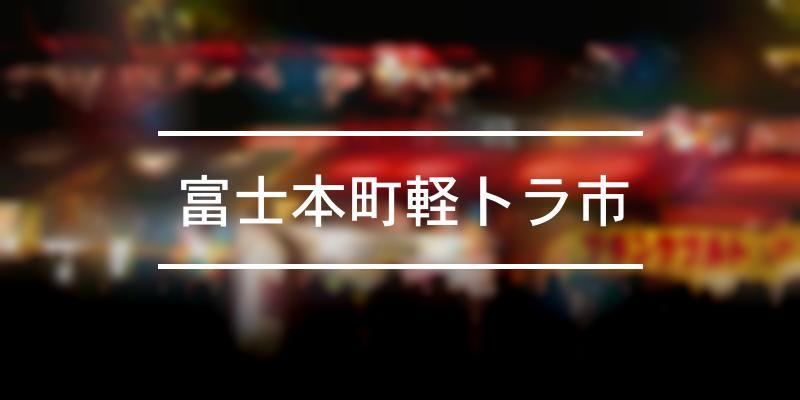 富士本町軽トラ市 2021年 [祭の日]