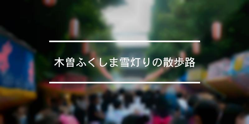 木曽ふくしま雪灯りの散歩路 2021年 [祭の日]